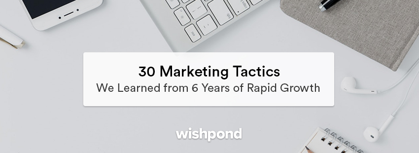 30 Marketing Tactics We Learned from 6 Years of Rapid Growth