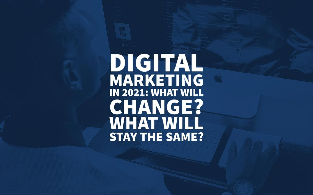 Digital Marketing in 2021: What Will Change, What Will Stay the Same?
